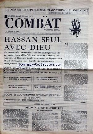 COMBAT [No 8736] du 21/08/1972 - LA CONVENTION REPUBLICAINE - HASSAN SEUL AVEC DIEU - DISPARITION D'OUFKIR - ORTF - PH AUBERT - HEYKAL POURRAIT RENCONTRER KISSINGER A MUNICH - MITTERRAND REPOND A MESSMER - NICOUD - CONTROVERSE DASSAULT- BERNE SUR LE CHOIX DU CORSAIR - NIXON A CENT CONTRE UN PAR LAMY-PEREIRE.