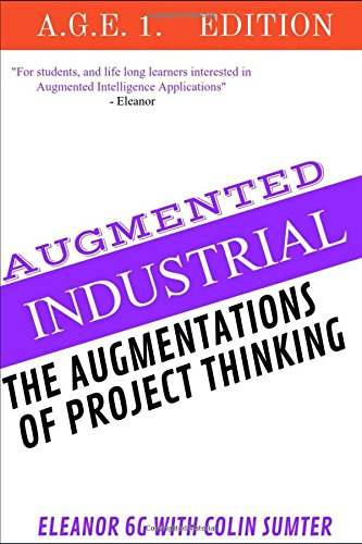 Colin Sumter Augmented Project Thinking: There was an opportunity to awaken both human ingenuity and machine intelligence. (Augmented Intelligence A.G.E., Band 1) (Hybrid Thinking)