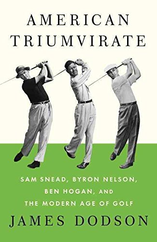 [American Triumvirate: Sam Snead, Byron Nelson, Ben Hogan, and the Modern Age of Golf] (By: James Dodson) [published: March, 2012]