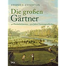 Die großen Gärtner: 40 Persönlichkeiten - 500 Jahre Gartengeschichte