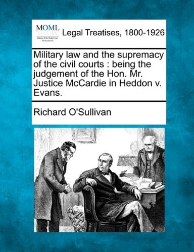 Military law and the supremacy of the civil courts: being the judgement of the Hon. Mr. Justice McCardie in Heddon v. Evans. por Richard O'Sullivan
