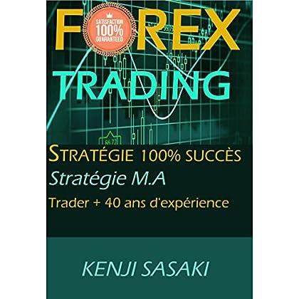 FOREX TRADING STRATÉGIE 100% SUCCÈS GARANTI: Stratégie Facile M.A, Trader avec plus de 40 Ans d'Expérience, Système de Trading Quotidien