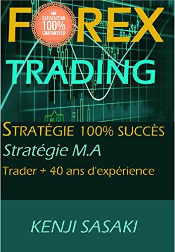 FOREX TRADING STRATGIE 100% SUCCS GARANTI: Stratgie Facile M.A, Trader avec plus de 40 Ans d'Exprience, Systme de Trading Quotidien
