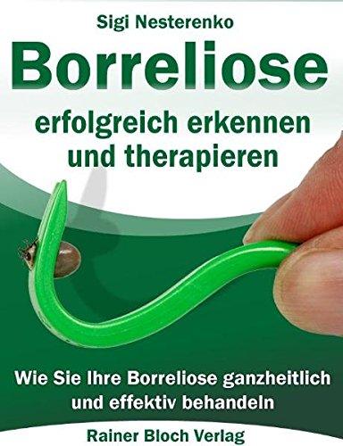Borreliose erfolgreich erkennen und therapieren: Wie Sie Ihre Borreliose ganzheitlich und effektiv bahandeln