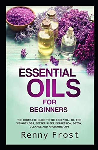 Essential Oils For Beginners: The Complete Guide to the Essential Oil For Weight Loss, Better Sleep, Depression, Detox, Cleanse and Aromatherapy - Aromatherapie Energy-boost