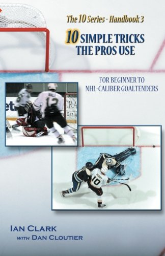 10 Simple Tricks the Pros Use: for Beginner through NHL Caliber Goaltenders por Ian Clark