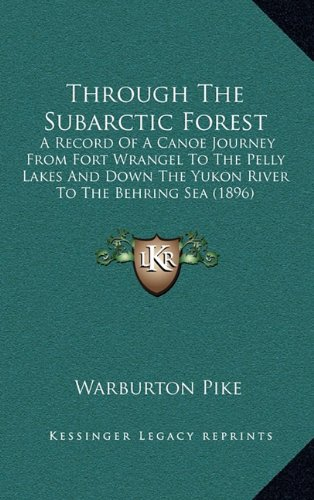 Through the Subarctic Forest: A Record of a Canoe Journey from Fort Wrangel to the Pelly Lakes and Down the Yukon River to the Behring Sea (1896)