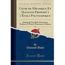 Cours de Mecanique Et Machines Professe A L'Ecole Polytechnique, Vol. 2: Statique Et Travail Des Forces Dans Machines A L'Etat de Mouvement Uniforme (Classic Reprint)