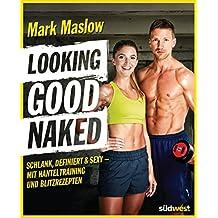 Looking good naked: Schlank, definiert & sexy – mit Hanteltraining und Blitzrezepten