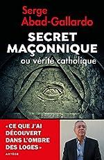 Secret maçonnique ou vérité catholique - Ce que j'ai découvert dans l'ombre des loges de Serge Abad-Gallardo