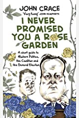 I Never Promised You a Rose Garden: A Short Guide to Modern Politics, the Coalition and the General Election by John Crace (2014-11-06) Hardcover