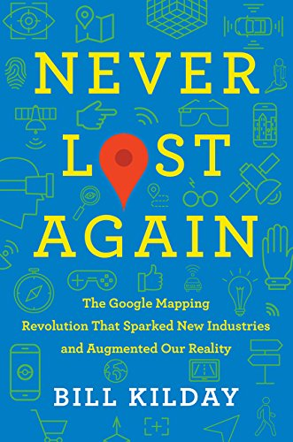 Never Lost Again: The Google Mapping Revolution That Sparked New Industries and Augmented Our Reality por Bill Kilday