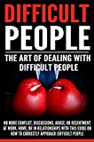 Difficult People: The Art Of Dealing With Difficult People - No More Conflict, Discussions, Abuse, And Resentment at Work, Home, Or In Relationships With ... Guide On How To Approach Difficult People