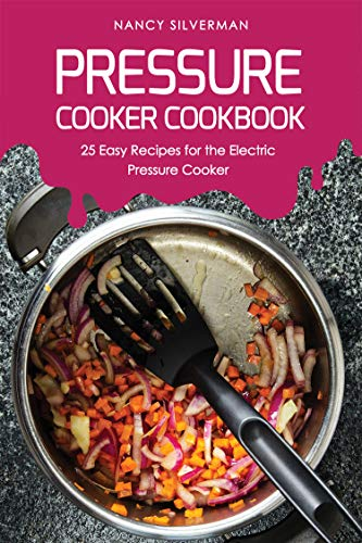Pressure Cooker Cookbook: 25 Easy Recipes for the Electric Pressure Cooker (English Edition)