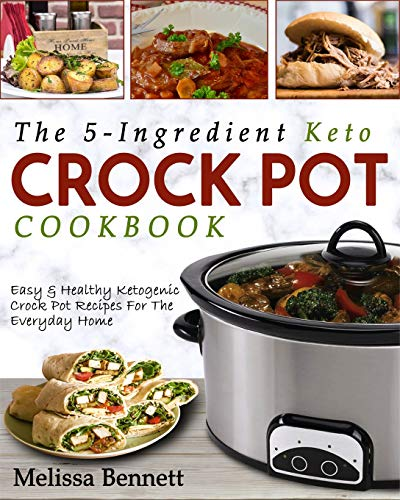 The 5-Ingredient Keto Crock Pot Cookbook: Easy & Healthy Ketogenic Crock Pot Recipes For The Everyday Home (Ketogenic Crock Pot Cookbook, Band 1) (Crock Pot Cookbook Easy)