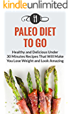 Paleo Diet To Go: Healthy And Delicious Under 30 Minute Recipes That Will Make You Lose Weight And Look Amazing (Paleo Diet and Weight Loss Recipes) (English Edition)