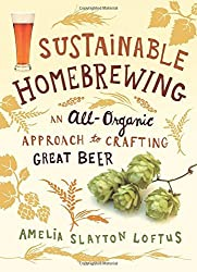 Sustainable Homebrewing: An All-Organic Approach to Crafting Great Beer by Amelia Slayton Loftus (2014-06-03)