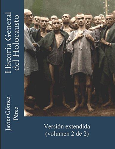 HISTORIA GENERAL DEL HOLOCAUSTO (2/2): Una vista completa sobre el genocidio nazi contra la población hebrea de toda Europa desde el lado de las víctimas de la Shoah por Javier Gómez Pérez