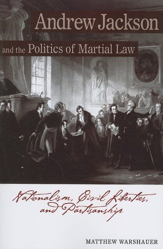 Andrew Jackson and the Politics of Martial Law: Nationalism, Civil Liberties, and Partisanship by Matthew Warshauer (2007-08-15)