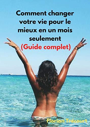 Couverture du livre Comment changer votre vie pour le mieux en un mois seulement: (Guide complet)
