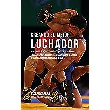 Creando el Mejor Luchador: Aprende los secretos y trucos utilizados por los mejores luchadores profesionales y entrenadores, para mejorar tu resistencia, nutrición y fortaleza Mental