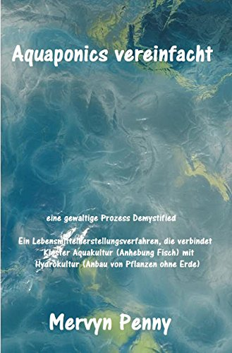 Aquaponics Vereinfachtes: Aquaponics ist die Zusammenführung von zwei Anbaumethoden: Aquakultur und Hydrokultur: Aquakultur Fischzucht und Hydrokultur ... Aufzucht von Pflanzen in Wasser ohne - Ebooks Mervyn Penny