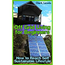 Off Grid Living for Beginners: How to Reach Self Sustainable Lifestyle: (Living Off The Grid, Prepping) (English Edition)