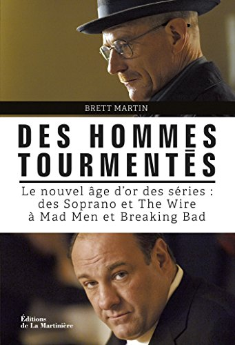 Des hommes tourmentés. Le nouvel âge d'or des séries : Des Soprano et The Wire à Mad Men et Breaking: Le nouvel âge d'or des séries : des Soprano et The Wire à Mad Men et Breaking Bad