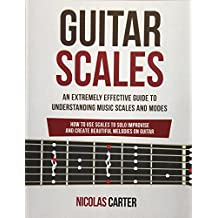 Guitar Scales: An Extremely Effective Guide To Understanding Music Scales And Modes & How To Use Them To Solo, Improvise And Create Beautiful Melodies On Guitar: Volume 4 (Guitar Mastery)