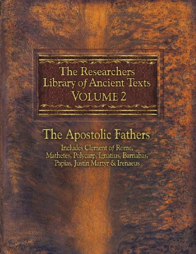 The Researchers Library of Ancient Texts, Volume 2: The Apostolic Fathers Includes Clement of Rome, Mathetes, Polycarp, Ignatius, Barnabas, Papias, Ju