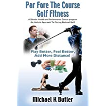 Par Fore The Course Golf Fitness: A Kinetix Health and Performance Center Program by Michael K. Butler BA PTA CSCS (2015-12-01)