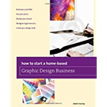 How to Start a Home-based Graphic Design Business (Home-Based Business Series)