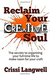 Reclaim Your Creative Soul: The secrets to organizing your full-time life to make room for your craft by Crissi Langwell (2016-03-13)