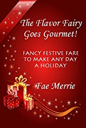 The Flavor Fairy Goes Gourmet! Fancy Festive Fare to Make Any Day a Holiday (The Flavor Fairy Collection Book 2)