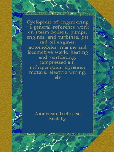 Cyclopedia of engineering : a general reference work on steam boilers, pumps, engines, and turbines, gas and oil engines, automobiles, marine and ... dynamos motors, electric wiring, ele -