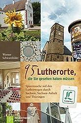 95 Lutherorte, die Sie gesehen haben müssen: Spurensuche auf den Lutherwegen durch Sachsen, Sachsen-Anhalt und Thüringen