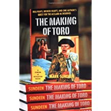 The Making of Toro: Bullfights, Broken Hearts and One Author's Quest for the Acclaim He Deserves by Mark Sundeen (2003-04-22)
