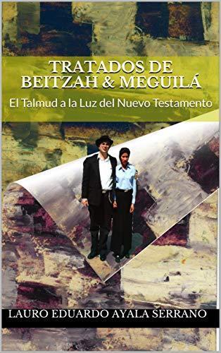Tratados de Beitzah & Meguilá: El Talmud a la Luz del Nuevo Testamento (Seder Moed nº 6) por Lauro Eduardo Ayala Serrano