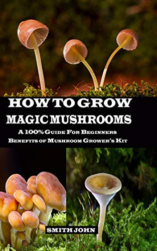 HOW TO GROW MAGIC MUSHROOMS: A 100% Guide for Beginners. Benefits of Mushroom Grower's kit (English Edition)