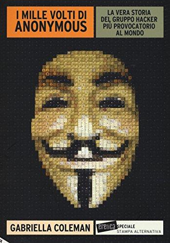 I mille volti di Anonymous. La vera storia del gruppo hacker pi provocatorio al mondo
