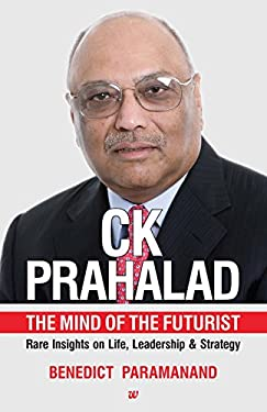 CK PRAHALAD: THE MIND OF THE FUTURIST RARE INSIGHTS ON LIFE, LEADERSHIP & STRATEGY