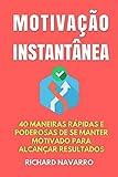 Motivação Instantânea: 40 Maneiras Rápidas e Poderosas de se Manter Motivado Para Alcançar Suas Metas (Portuguese Edition)