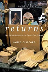 Returns: Becoming Indigenous in the Twenty-First Century by James Clifford (2013-11-04)