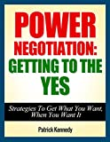 Power Negotiation: Getting To The YES...Strategies To Get What You Want, When You Want It (2020 UPDATE) (Persuasion, Communication Skills) (English Edition)