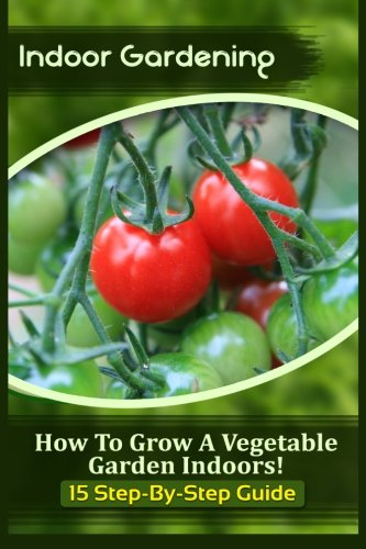 Indoor Gardening: How To Grow A Vegetable Garden Indoors! (15 Step-By-Step Guide)