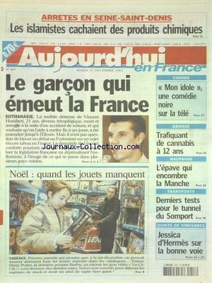 AUJOURD'HUI EN FRANCE [No 469] du 17/12/2002 - ARRETES EN SEINE-SAINT-DENIS - LES ISLAMISTES CACHAIENT DES PRODUITS CHIMIQUES - EUTHANASIE - LE GARCON QUI EMEUT LA FRANCE - LA DETRESSE DE VINCENT HUMBERT - NOEL - QUAND LES JOUETS MANQUENT - CINEMA - MON IDOLE - UNE COMEDIE NOIRE SUR LA TELE - DROGUE - TRAFIQUANT DE CANNABIS A 12 ANS - NAUFRAGE - L'EPAVE QUI ENCOMBRE LA MANCHE - DERNIERES TESTS POUR LE TUNNEL DU SOMPORT