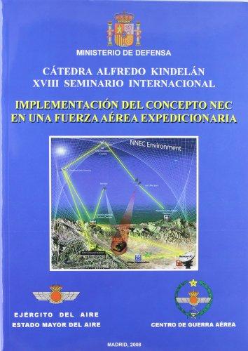 Implementación del concepto NEC en una fuerza aérea expedicionaria: Cátedra Alfredo Kindelán, XVIII Seminario Internacional, celebrado en Madrid, del 17 al 21 de noviembre de 2008 por Centro de Guerra Aérea. Cátedra
