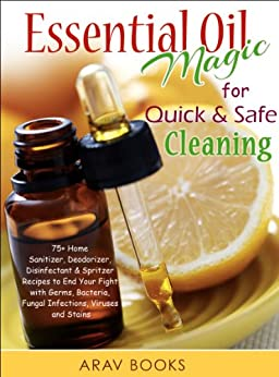Essential Oil Magic For Quick & Safe Cleaning: 75+ Homemade Recipe, A Reference Complete Pocket Book a-z to get Started with Aromatherapy, with Best Diffuser, ... Oil Blends, Cleanse (English Edition) par [Books, ARAV]