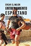 Crear el Mejor Entrenamiento Espartano: Aprender los secretos y trucos utilizados por los mejores deportistas y entrenadores para mejorar su acondicionamiento, atletismo, nutricion y fortaleza Mental