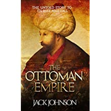The Ottoman Empire: The Untold Story to Its Rise and Fall (English Edition)